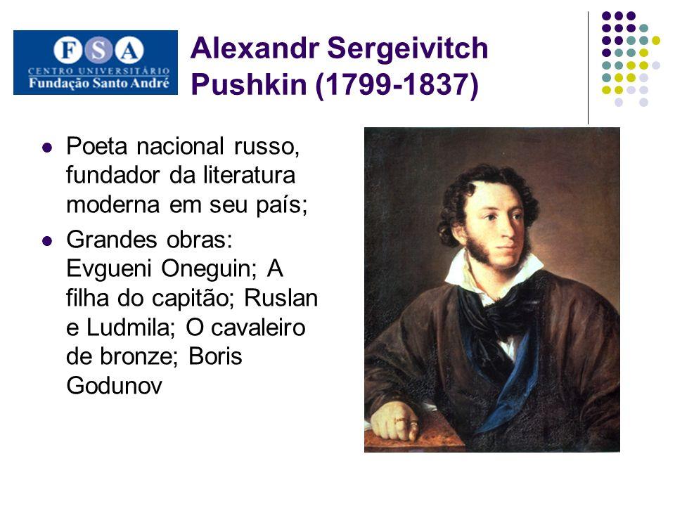Alexandr Sergeivitch Pushkin (1799-1837) Influência da Literatura de Byron(1788-1824) Influenciou todos os escritores posteriores, de Gogol a Dostoievski; Fundou a revista O contemporâneo vigente de 1836-1866 Apelo a história e cultura populares russa;