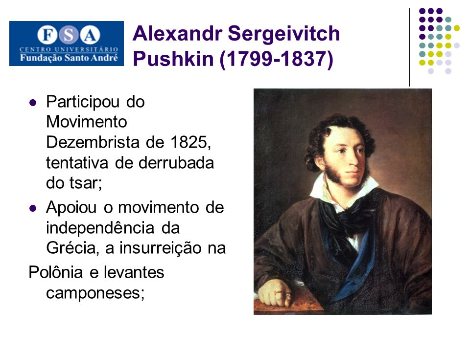 Alexandr Sergeivitch Pushkin (1799-1837) Participou do Movimento Dezembrista de 1825, tentativa de derrubada do tsar; Apoiou o movimento de independên