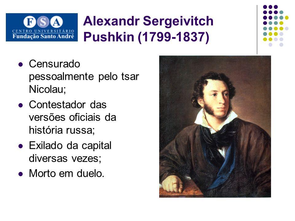 Alexandr Sergeivitch Pushkin (1799-1837) Censurado pessoalmente pelo tsar Nicolau; Contestador das versões oficiais da história russa; Exilado da capi
