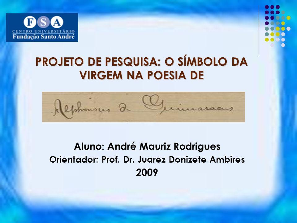 PROJETO DE PESQUISA: O SÍMBOLO DA VIRGEM NA POESIA DE Aluno: André Mauriz Rodrigues Orientador: Prof. Dr. Juarez Donizete Ambires 2009