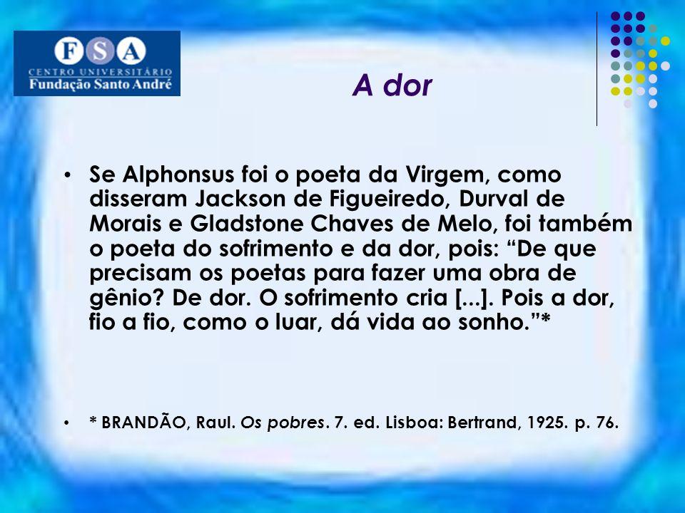 A dor Se Alphonsus foi o poeta da Virgem, como disseram Jackson de Figueiredo, Durval de Morais e Gladstone Chaves de Melo, foi também o poeta do sofr