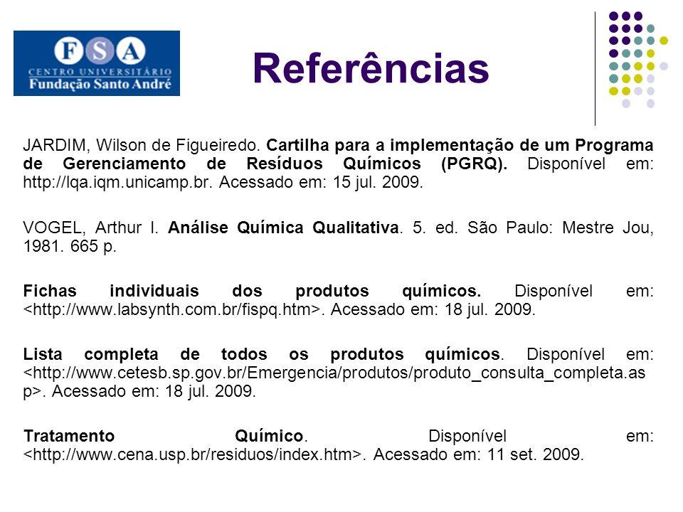 Referências JARDIM, Wilson de Figueiredo. Cartilha para a implementação de um Programa de Gerenciamento de Resíduos Químicos (PGRQ). Disponível em: ht
