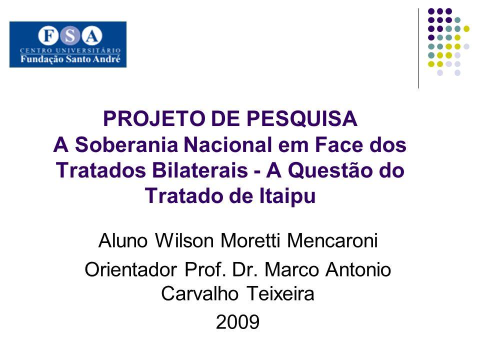 PROJETO DE PESQUISA A Soberania Nacional em Face dos Tratados Bilaterais - A Questão do Tratado de Itaipu Aluno Wilson Moretti Mencaroni Orientador Prof.