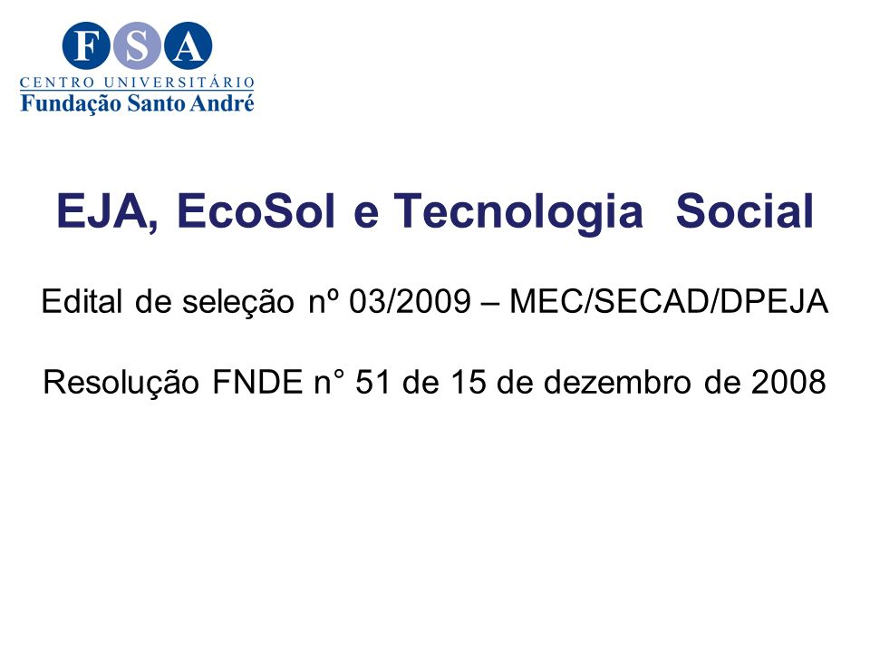 EJA, EcoSol e Tecnologia Social Edital de seleção nº 03/2009 – MEC/SECAD/DPEJA Resolução FNDE n° 51 de 15 de dezembro de 2008