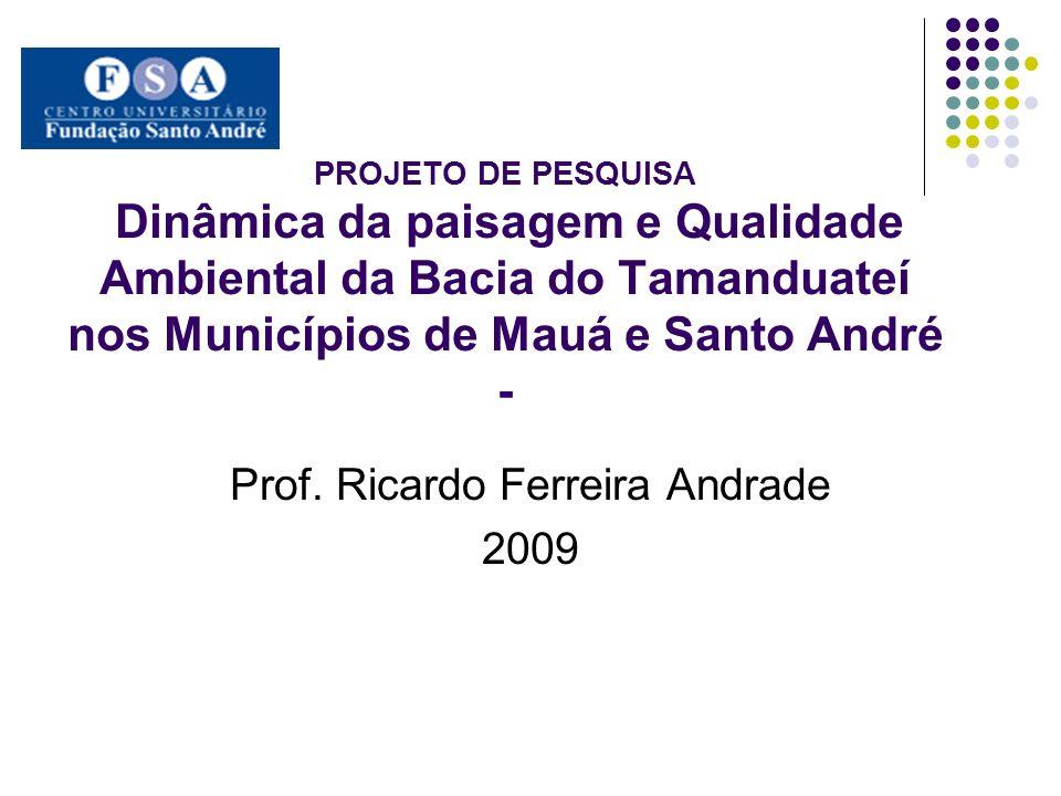 PROJETO DE PESQUISA Dinâmica da paisagem e Qualidade Ambiental da Bacia do Tamanduateí nos Municípios de Mauá e Santo André - Prof. Ricardo Ferreira A