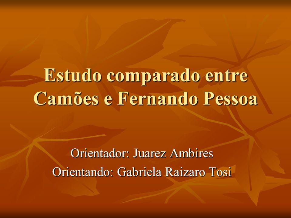 Estudo comparado entre Camões e Fernando Pessoa Orientador: Juarez Ambires Orientando: Gabriela Raizaro Tosi