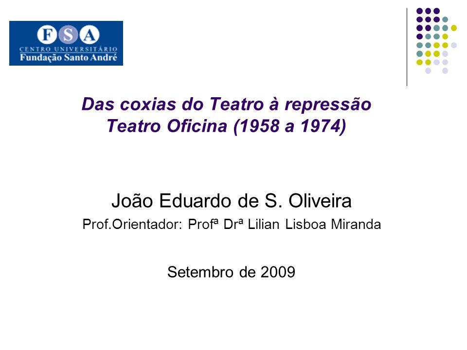 Das coxias do Teatro à repressão Teatro Oficina (1958 a 1974) João Eduardo de S. Oliveira Prof.Orientador: Profª Drª Lilian Lisboa Miranda Setembro de