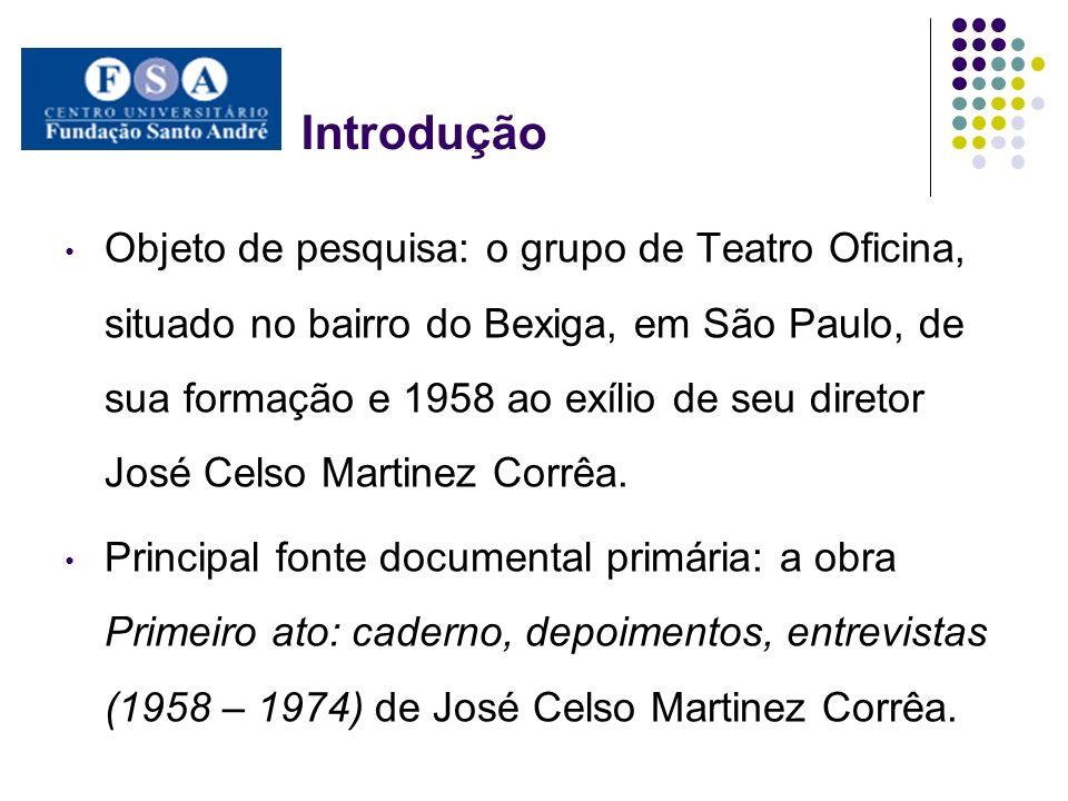 Introdução Objeto de pesquisa: o grupo de Teatro Oficina, situado no bairro do Bexiga, em São Paulo, de sua formação e 1958 ao exílio de seu diretor J