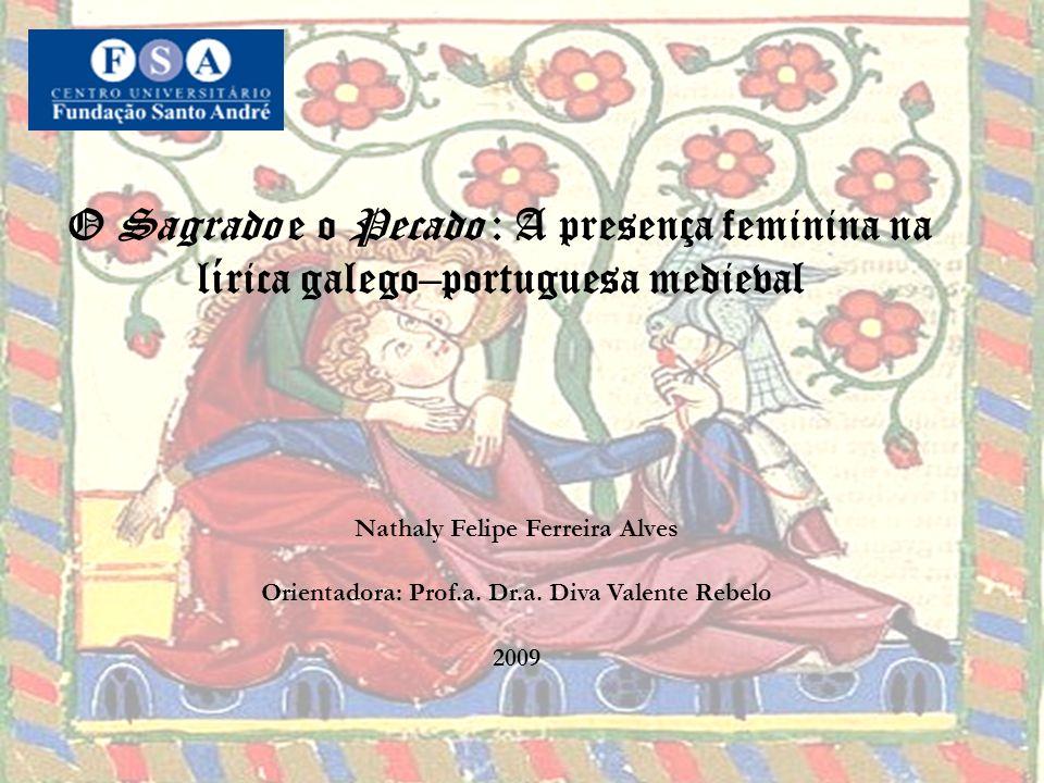O Sagrado e o Pecado : A presença feminina na lírica galego–portuguesa medieval Nathaly Felipe Ferreira Alves Orientadora: Prof.a.