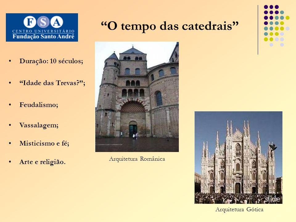 O tempo das catedrais Duração: 10 séculos; Idade das Trevas ; Feudalismo; Vassalagem; Misticismo e fé; Arte e religião.