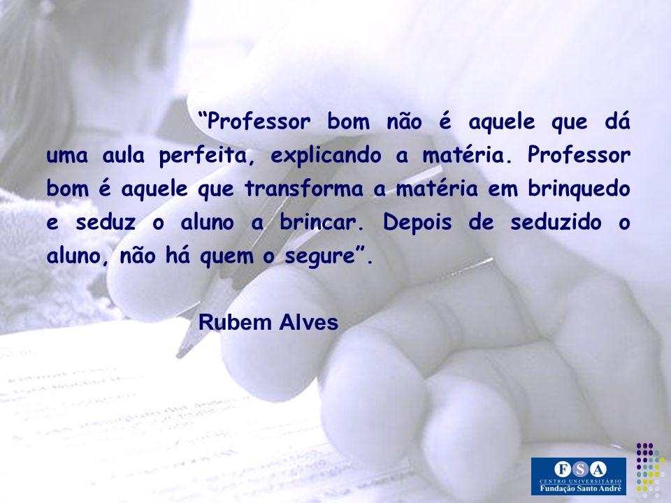 Professor bom não é aquele que dá uma aula perfeita, explicando a matéria. Professor bom é aquele que transforma a matéria em brinquedo e seduz o alun