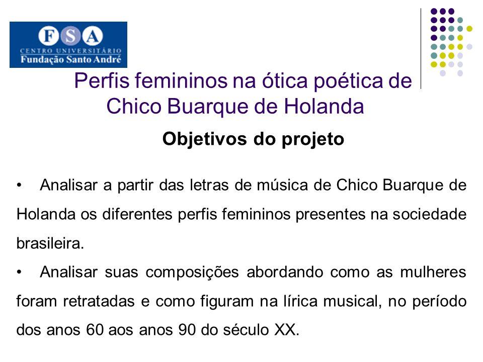 Perfis femininos na ótica poética de Chico Buarque de Holanda Objetivos do projeto Analisar a partir das letras de música de Chico Buarque de Holanda