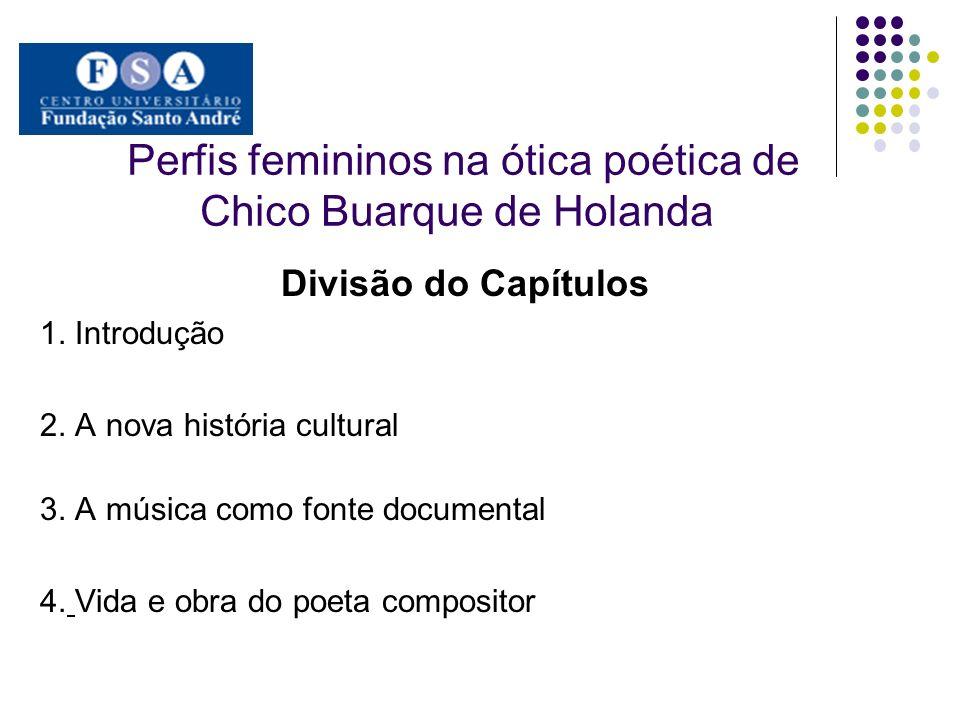Perfis femininos na ótica poética de Chico Buarque de Holanda Divisão do Capítulos 1. Introdução 2. A nova história cultural 3. A música como fonte do