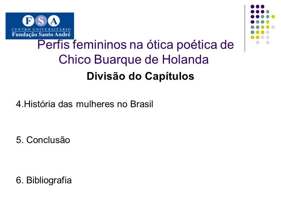 Perfis femininos na ótica poética de Chico Buarque de Holanda Divisão do Capítulos 4.História das mulheres no Brasil 5. Conclusão 6. Bibliografia