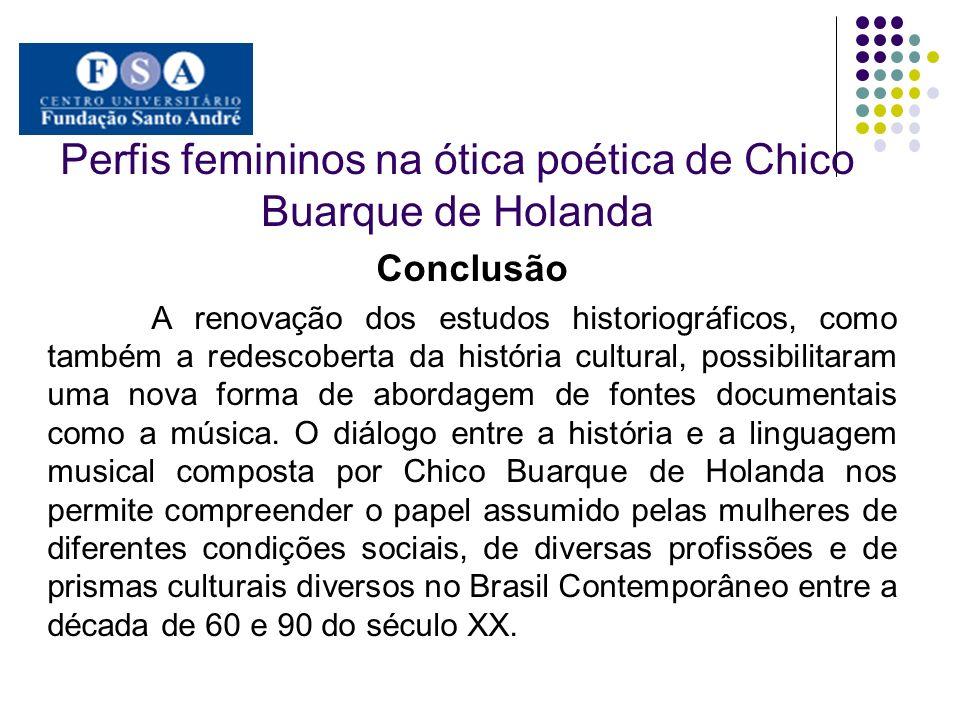 Perfis femininos na ótica poética de Chico Buarque de Holanda Conclusão A renovação dos estudos historiográficos, como também a redescoberta da histór