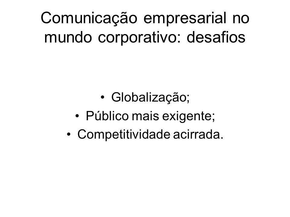 Comunicação empresarial no mundo corporativo: desafios Globalização; Público mais exigente; Competitividade acirrada.