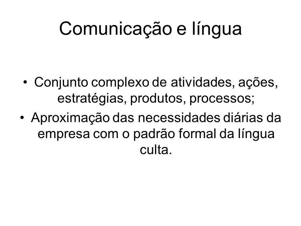 Comunicação e língua Conjunto complexo de atividades, ações, estratégias, produtos, processos; Aproximação das necessidades diárias da empresa com o padrão formal da língua culta.