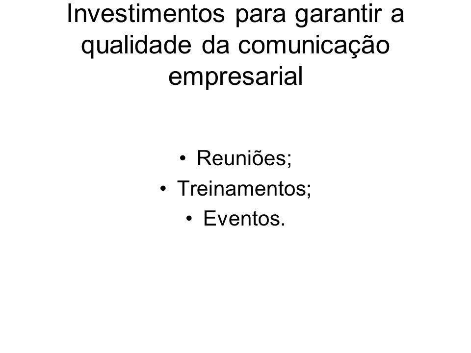 Investimentos para garantir a qualidade da comunicação empresarial Reuniões; Treinamentos; Eventos.