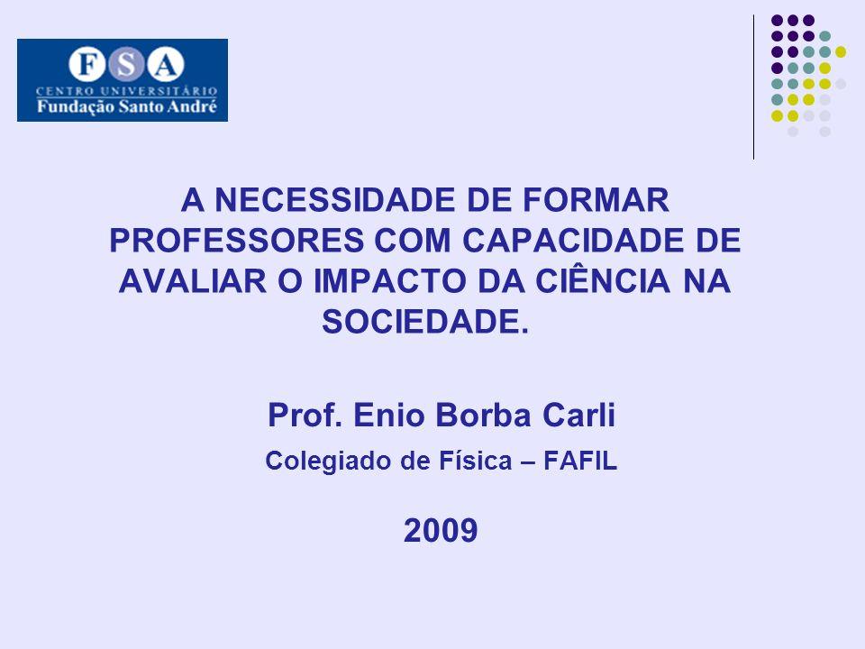 A NECESSIDADE DE FORMAR PROFESSORES COM CAPACIDADE DE AVALIAR O IMPACTO DA CIÊNCIA NA SOCIEDADE. Prof. Enio Borba Carli Colegiado de Física – FAFIL 20