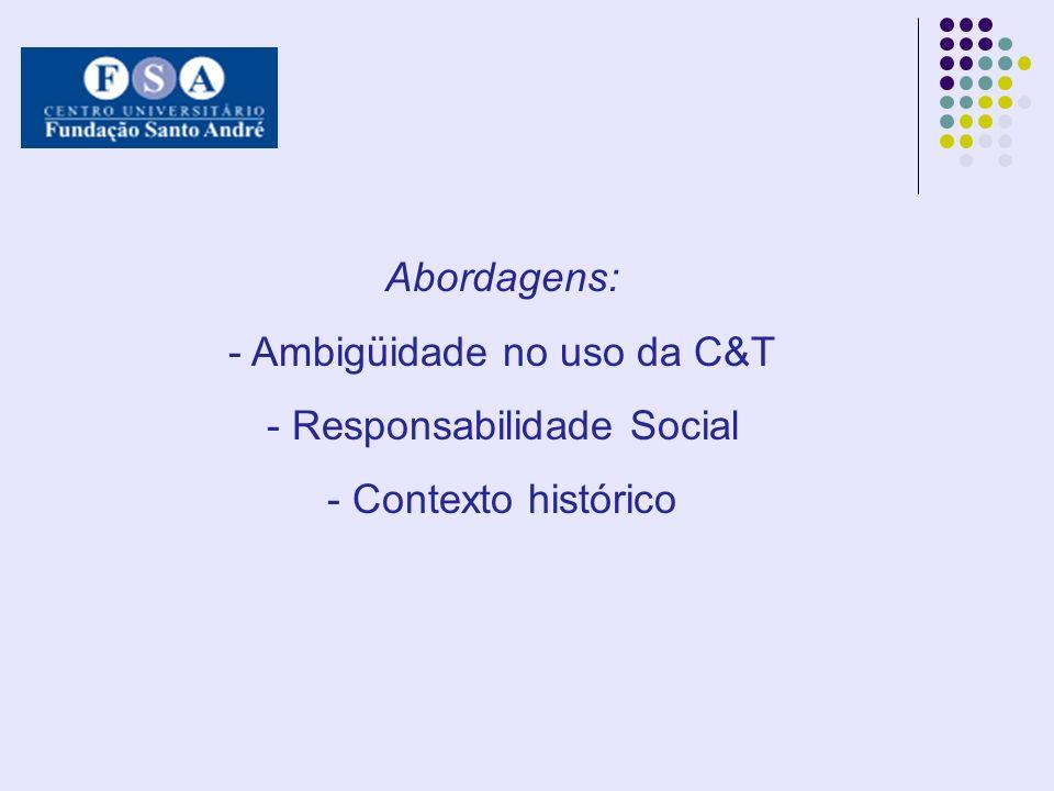 Abordagens: - Ambigüidade no uso da C&T - Responsabilidade Social - Contexto histórico