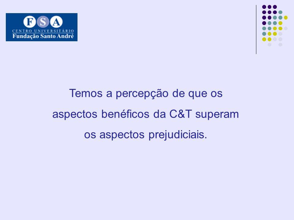 Temos a percepção de que os aspectos benéficos da C&T superam os aspectos prejudiciais.