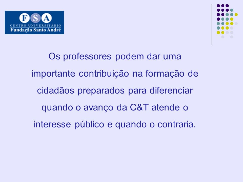 Os professores podem dar uma importante contribuição na formação de cidadãos preparados para diferenciar quando o avanço da C&T atende o interesse público e quando o contraria.