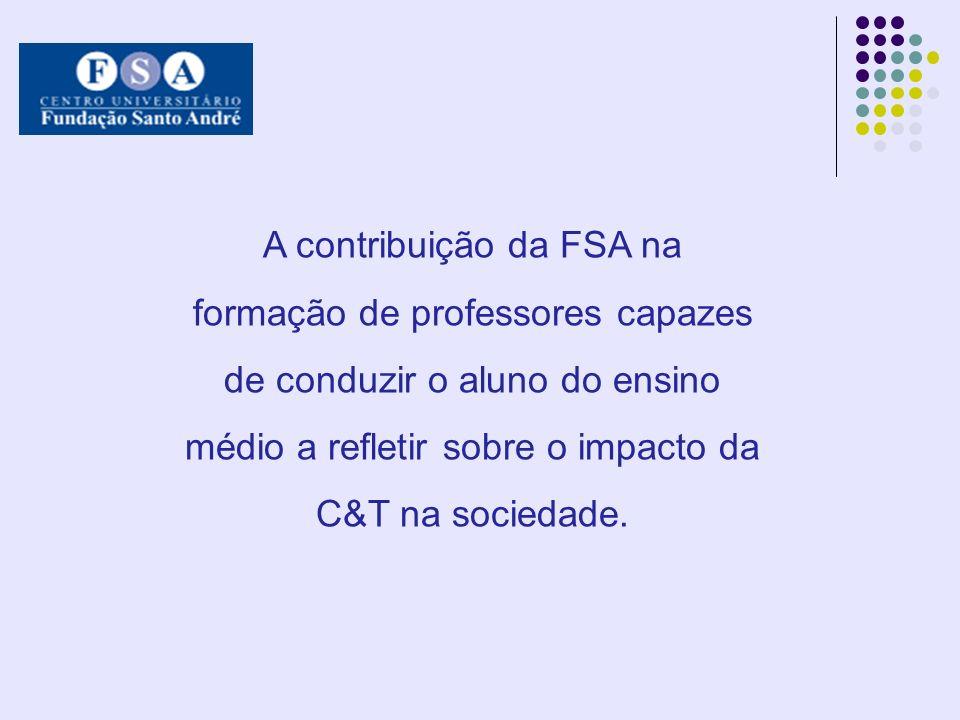 A contribuição da FSA na formação de professores capazes de conduzir o aluno do ensino médio a refletir sobre o impacto da C&T na sociedade.