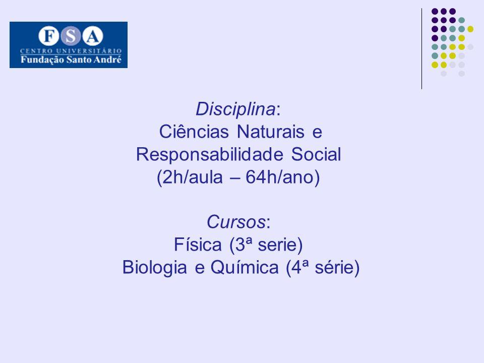 Disciplina: Ciências Naturais e Responsabilidade Social (2h/aula – 64h/ano) Cursos: Física (3ª serie) Biologia e Química (4ª série)