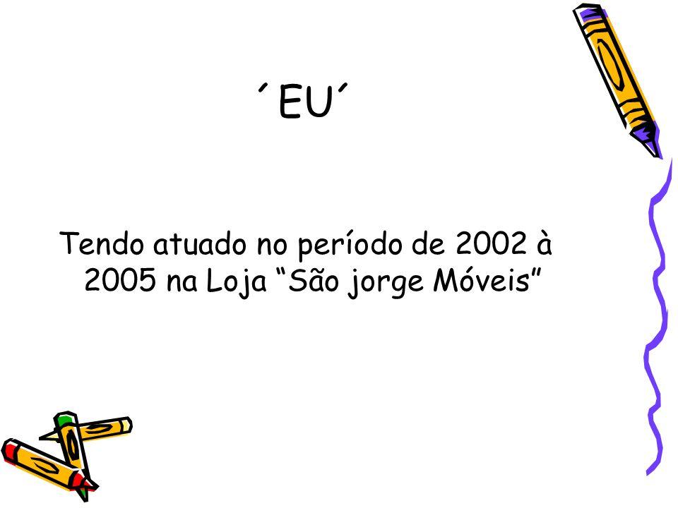 ´EU´ Tendo atuado no período de 2002 à 2005 na Loja São jorge Móveis