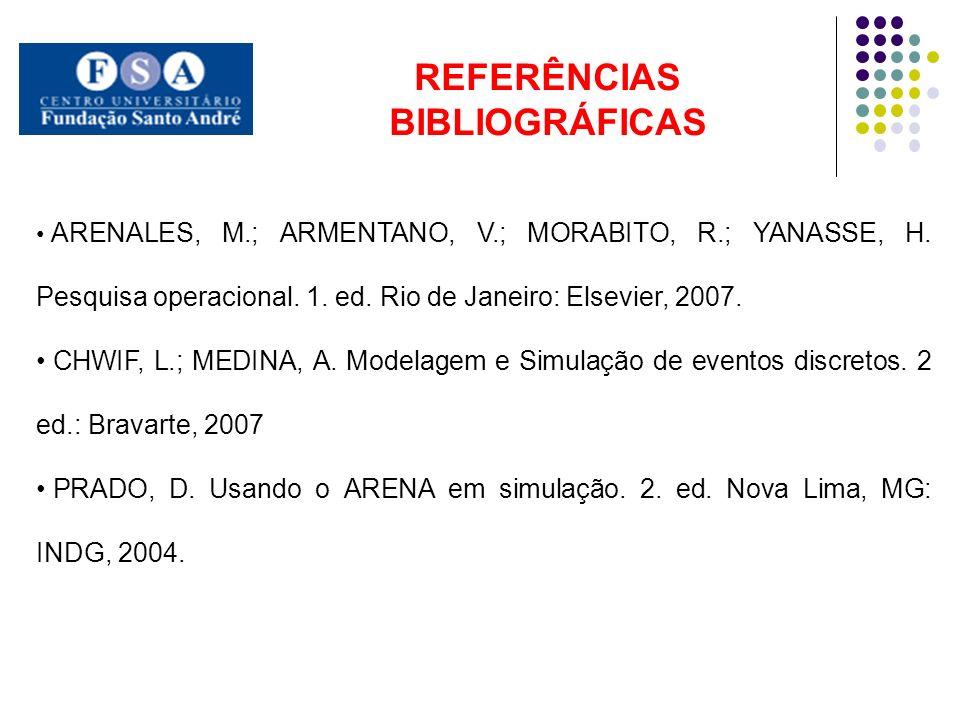 REFERÊNCIAS BIBLIOGRÁFICAS ARENALES, M.; ARMENTANO, V.; MORABITO, R.; YANASSE, H. Pesquisa operacional. 1. ed. Rio de Janeiro: Elsevier, 2007. CHWIF,