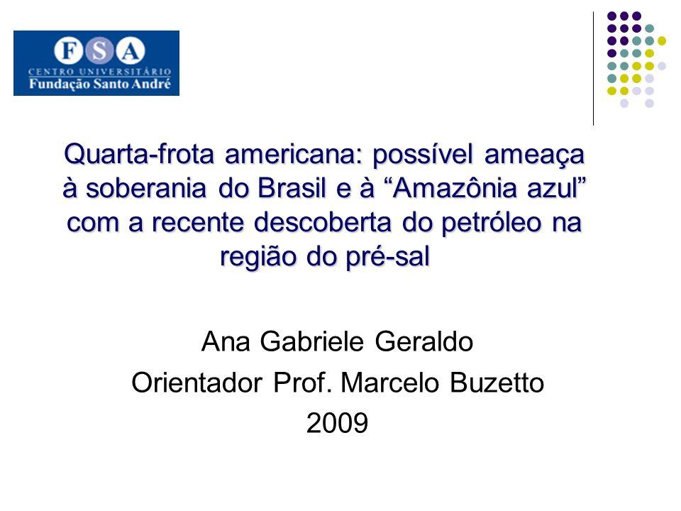 Quarta-frota americana: possível ameaça à soberania do Brasil e à Amazônia azul com a recente descoberta do petróleo na região do pré-sal Ana Gabriele