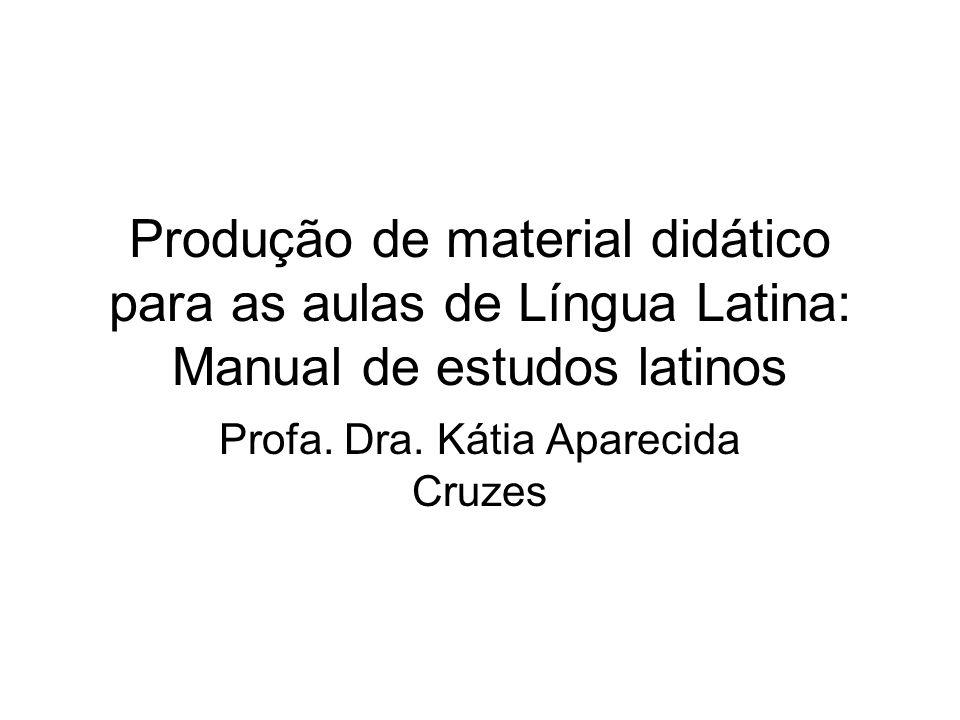 Produção de material didático para as aulas de Língua Latina: Manual de estudos latinos Profa. Dra. Kátia Aparecida Cruzes