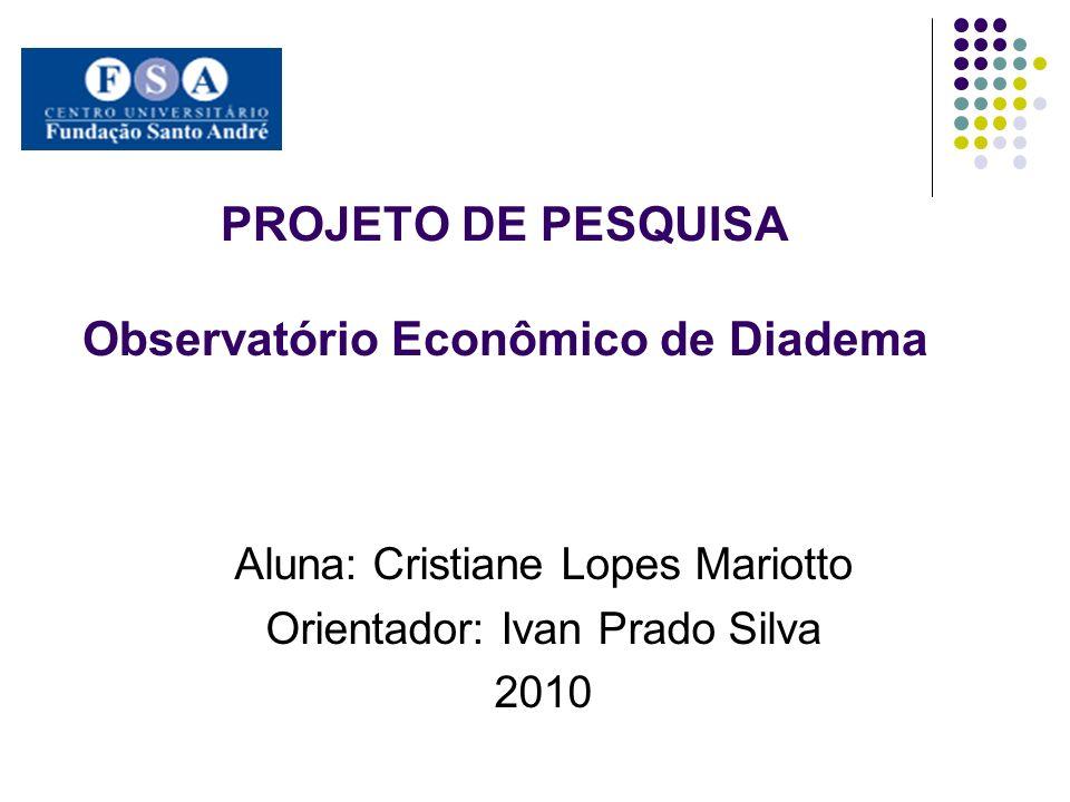 PROJETO DE PESQUISA Observatório Econômico de Diadema Aluna: Cristiane Lopes Mariotto Orientador: Ivan Prado Silva 2010