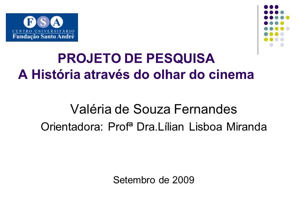 PROJETO DE PESQUISA A História através do olhar do cinema Valéria de Souza Fernandes Orientadora: Profª Dra.Lílian Lisboa Miranda Setembro de 2009