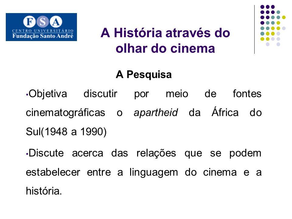 A História através do olhar do cinema A Pesquisa Objetiva discutir por meio de fontes cinematográficas o apartheid da África do Sul(1948 a 1990) Discu