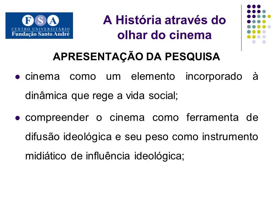 A História através do olhar do cinema APRESENTAÇÃO DA PESQUISA cinema como um elemento incorporado à dinâmica que rege a vida social; compreender o ci