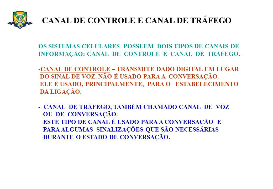 OS SISTEMAS CELULARES POSSUEM DOIS TIPOS DE CANAIS DE INFORMAÇÃO: CANAL DE CONTROLE E CANAL DE TRÁFEGO. -CANAL DE CONTROLE – TRANSMITE DADO DIGITAL EM