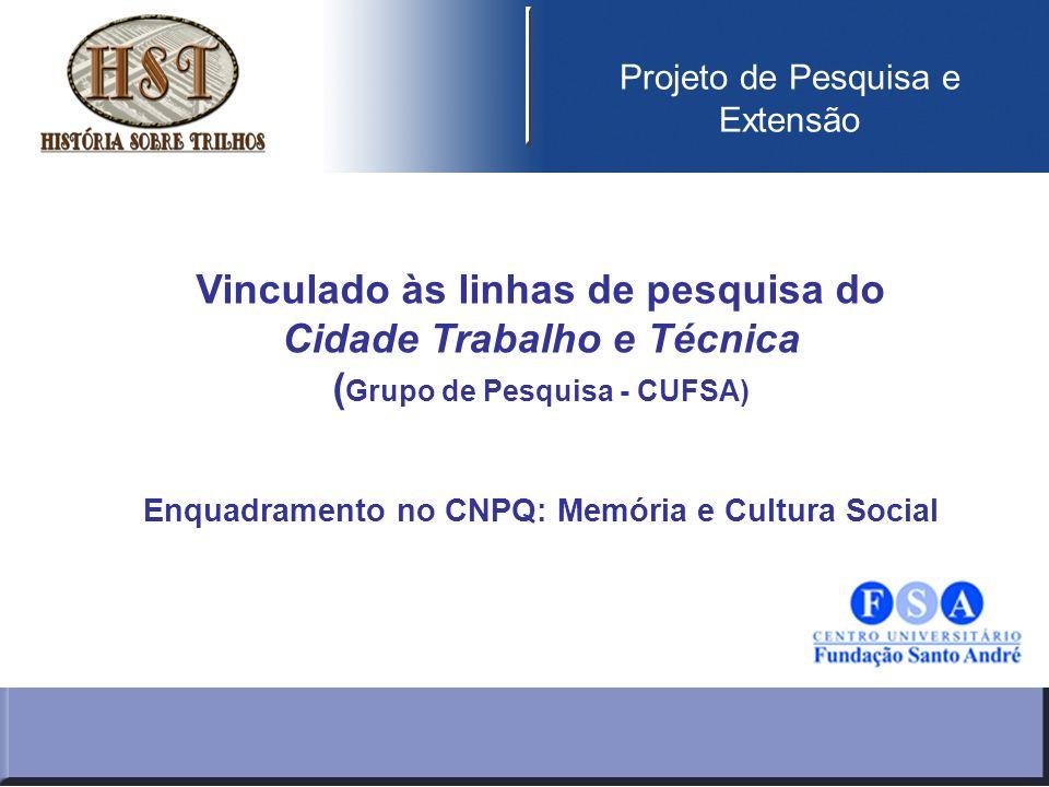 Projeto de Pesquisa e Extensão Vinculado às linhas de pesquisa do Cidade Trabalho e Técnica ( Grupo de Pesquisa - CUFSA) Enquadramento no CNPQ: Memória e Cultura Social