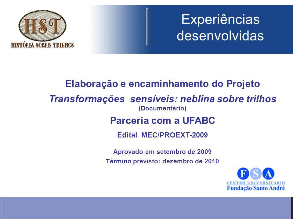 Elaboração e encaminhamento do Projeto Transformações sensíveis: neblina sobre trilhos (Documentário) Parceria com a UFABC Edital MEC/PROEXT-2009 Aprovado em setembro de 2009 Término previsto: dezembro de 2010 Experiências desenvolvidas