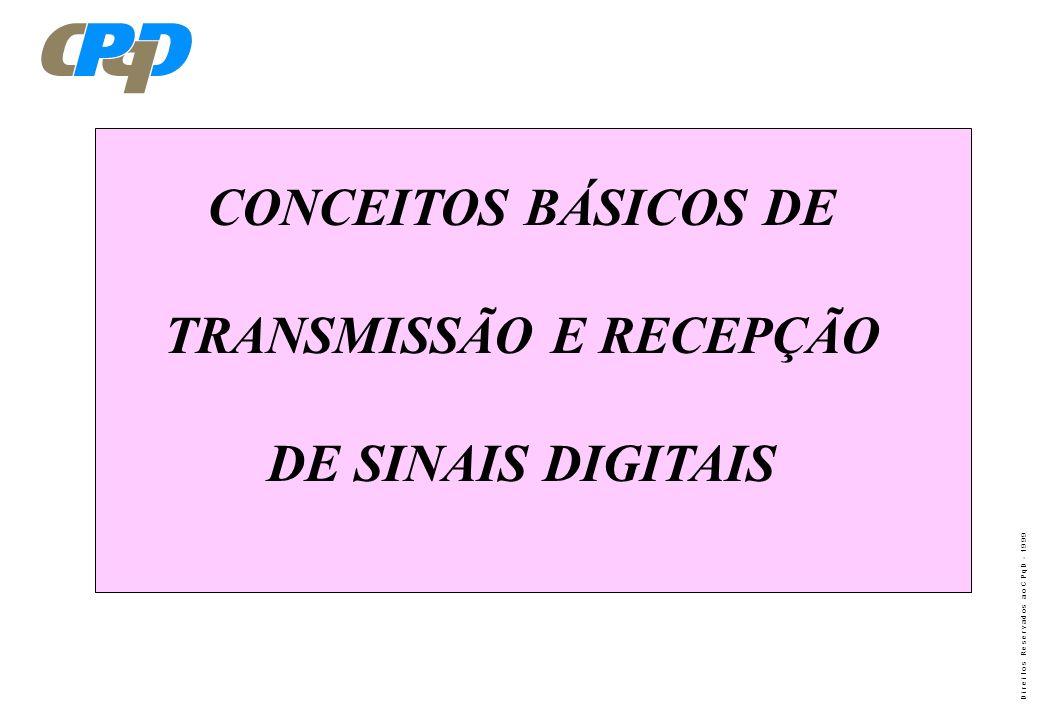 D i r e i t o s R e s e r v a d o s a o C P q D - 1 9 9 9 CONCEITOS BÁSICOS DE TRANSMISSÃO E RECEPÇÃO DE SINAIS DIGITAIS