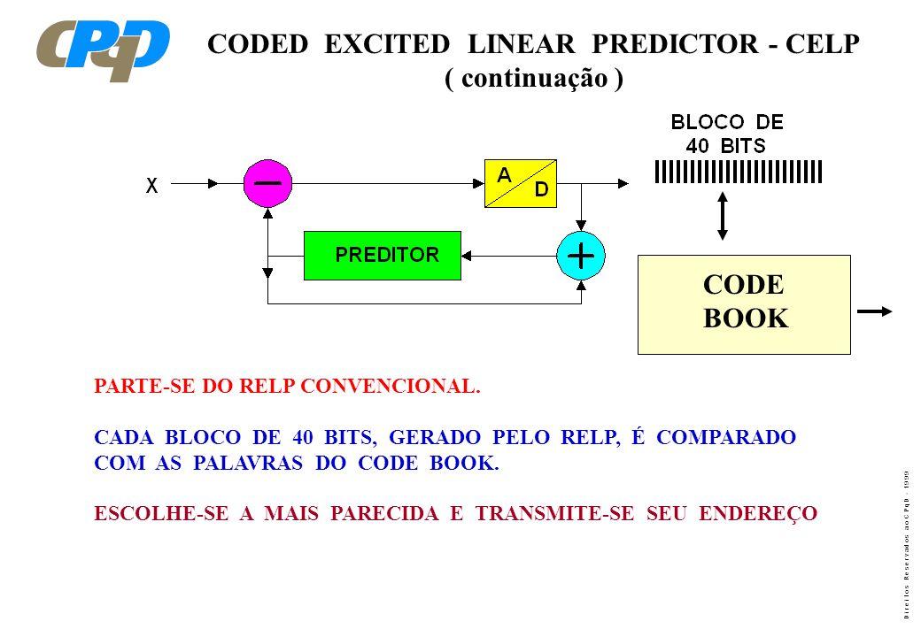 D i r e i t o s R e s e r v a d o s a o C P q D - 1 9 9 9 CODED EXCITED LINEAR PREDICTOR - CELP ( continuação ) PARTE-SE DO RELP CONVENCIONAL. CADA BL