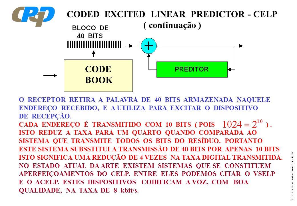D i r e i t o s R e s e r v a d o s a o C P q D - 1 9 9 9 CODED EXCITED LINEAR PREDICTOR - CELP ( continuação ) O RECEPTOR RETIRA A PALAVRA DE 40 BITS