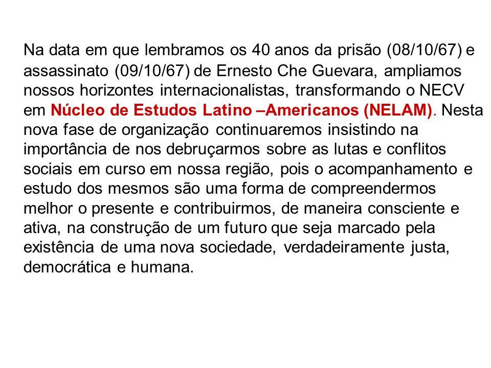 Na data em que lembramos os 40 anos da prisão (08/10/67) e assassinato (09/10/67) de Ernesto Che Guevara, ampliamos nossos horizontes internacionalistas, transformando o NECV em Núcleo de Estudos Latino –Americanos (NELAM).
