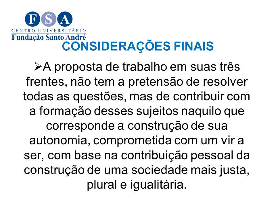 CONSIDERAÇÕES FINAIS A proposta de trabalho em suas três frentes, não tem a pretensão de resolver todas as questões, mas de contribuir com a formação