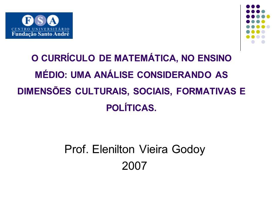 O CURRÍCULO DE MATEMÁTICA, NO ENSINO MÉDIO: UMA ANÁLISE CONSIDERANDO AS DIMENSÕES CULTURAIS, SOCIAIS, FORMATIVAS E POLÍTICAS. Prof. Elenilton Vieira G