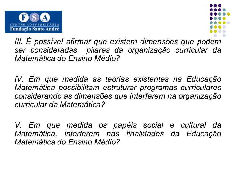 III. É possível afirmar que existem dimensões que podem ser consideradas pilares da organização curricular da Matemática do Ensino Médio? IV. Em que m