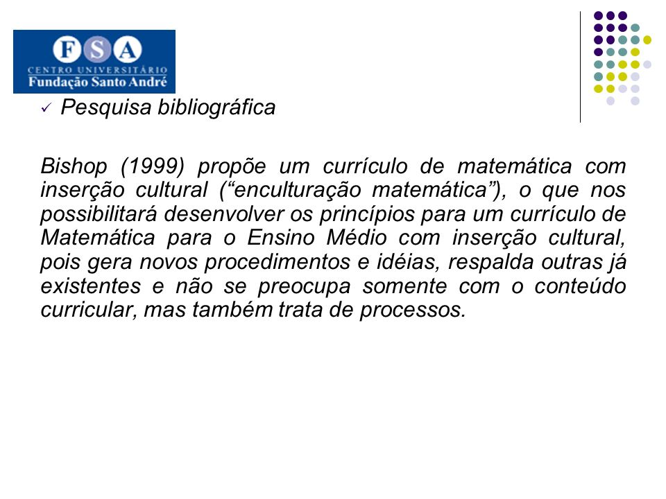 Pesquisa bibliográfica Bishop (1999) propõe um currículo de matemática com inserção cultural (enculturação matemática), o que nos possibilitará desenv