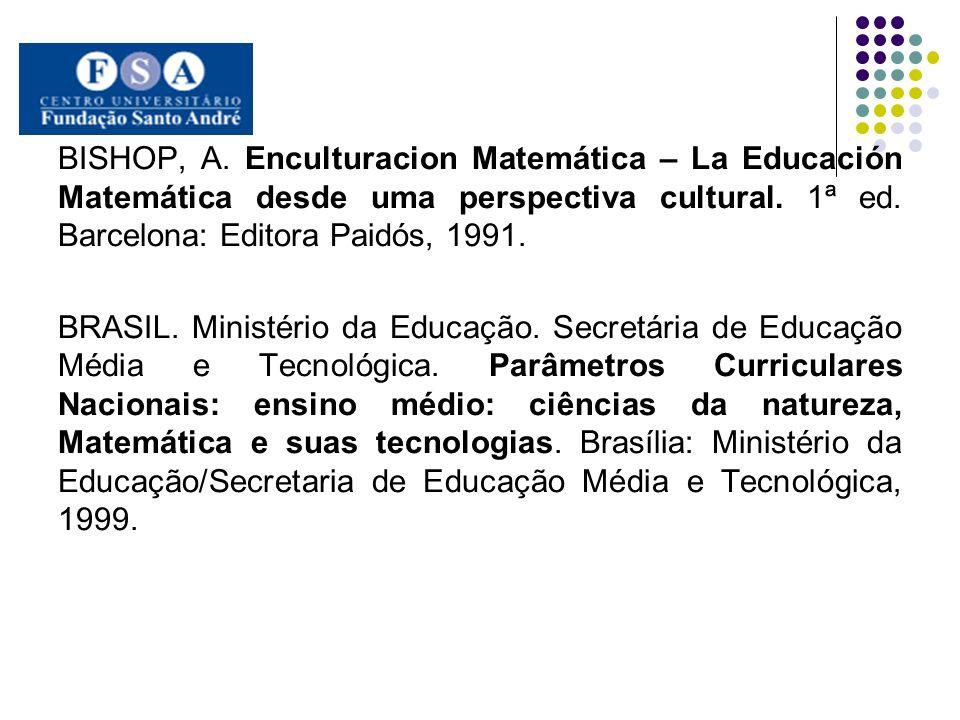 BISHOP, A. Enculturacion Matemática – La Educación Matemática desde uma perspectiva cultural. 1ª ed. Barcelona: Editora Paidós, 1991. BRASIL. Ministér