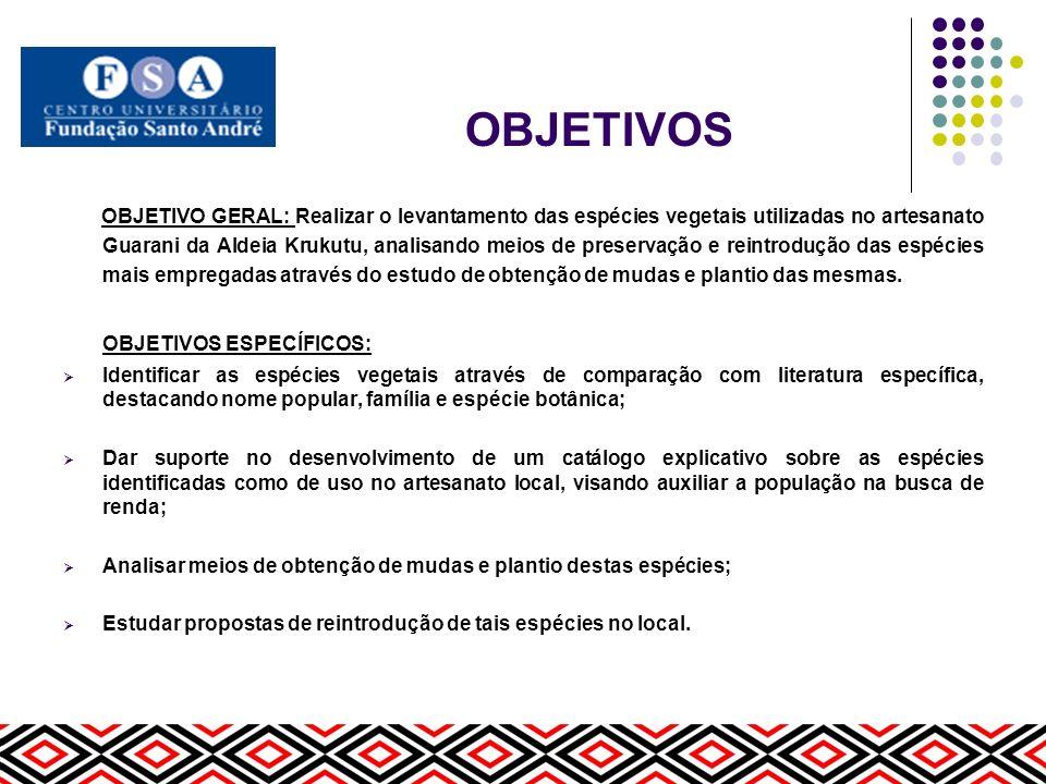 OBJETIVOS OBJETIVO GERAL: Realizar o levantamento das espécies vegetais utilizadas no artesanato Guarani da Aldeia Krukutu, analisando meios de preser