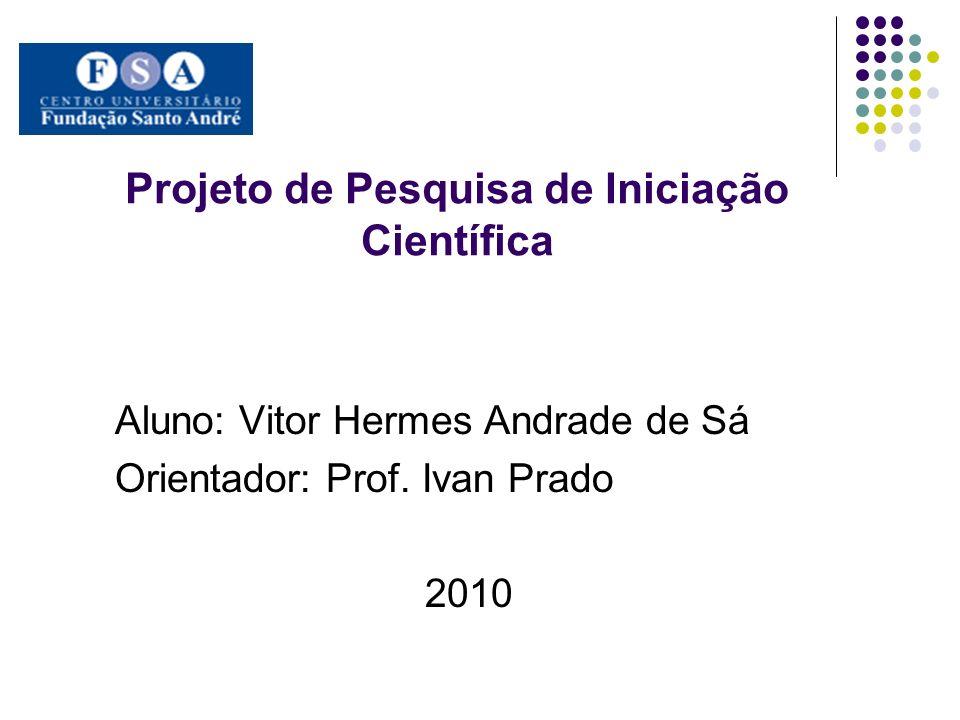 Projeto de Pesquisa de Iniciação Científica Aluno: Vitor Hermes Andrade de Sá Orientador: Prof. Ivan Prado 2010